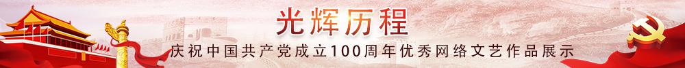 光辉历程:庆祝中国共产党成立100周年优秀网络文艺作品展示